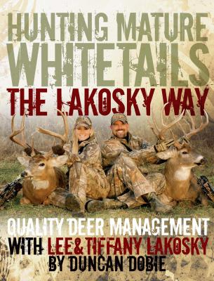 Hunting Mature Whitetails the Lakosky Way: Quality Deer Management with Lee & Tiffany Lakosky 9781440223891