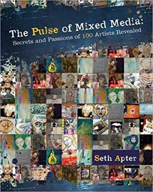 The Pulse of Mixed Media: Secrets and Passions of 100 Artists Revealed 9781440310706