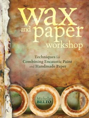 Wax and Paper Workshop: Techniques for Combining Encaustic Paint and Handmade Paper 9781440317040