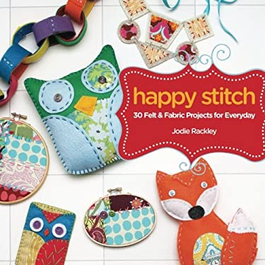 Happy Stitch: 30 Felt and Fabric Projects for Everyday 9781440318573