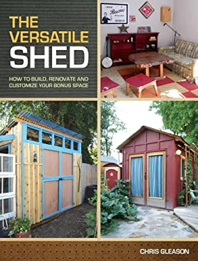 The Versatile Shed: How to Build, Renovate and Customize Your Bonus Space 9781440319235