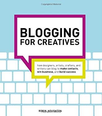 Blogging for Creatives: How Designers, Artists, Crafters and Writers Can Blog to Make Contacts, Win Business and Build Success 9781440320132