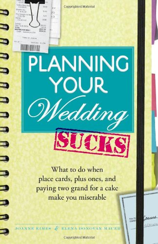 Planning Your Wedding Sucks: What to Do When Place Cards, Plus Ones, and Paying Two Grand for a Cake Make You Miserable 9781440502033