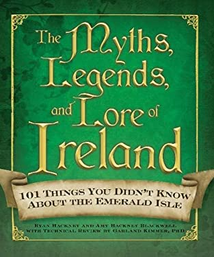 The Myths, Legends, and Lore of Ireland: 101 Things You Didn't Know about the Emerald Isle 9781440506079
