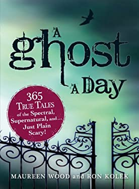 A Ghost a Day: 365 True Tales of the Spectral, Supernatural, and Just Plain Scary! 9781440506086