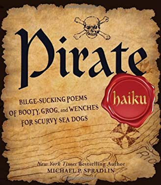 Pirate Haiku: Bilge-Sucking Poems of Booty, Grog, and Wenches for Scurvy Sea Dogs 9781440509834