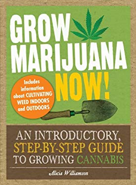 Grow Marijuana Now!: An Introductory, Step-By-Step Guide to Growing Cannabis 9781440510915
