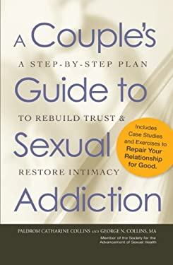 A Couple's Guide to Sexual Addiction: A Step-By-Step Plan to Rebuild Trust & Restore Intimacy 9781440512216