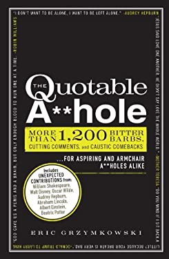 The Quotable A**hole: More Than 1,200 Bitter Barbs, Cutting Comments, and Caustic Comebacks for Aspiring and Armchair A**holes Alike 9781440525650