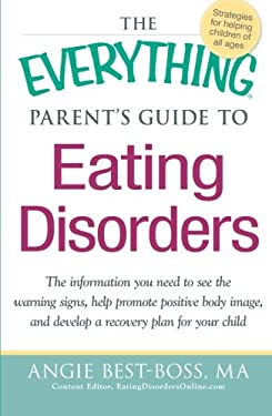 The Everything Parent's Guide to Eating Disorders: The Information Plan You Need to See the Warning Signs, Help Promote Positive Body Image, and Devel 9781440527852