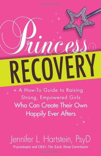 Princess Recovery: A How-To Guide to Raising Strong, Empowered Girls Who Can Create Their Own Happily Ever Afters 9781440527951