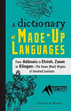 A Dictionary of Made-Up Languages: From Adunaic to Elvish, Zaum to Klingon -- The Anwa (Real) Origins of Invented Lexicons 9781440528170