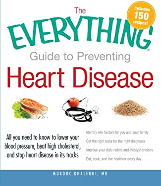 The Everything Guide to Preventing Heart Disease: All You Need to Know to Lower Your Blood Pressure, Beat High Cholesterol, and Stop Heart Disease in 9781440528200