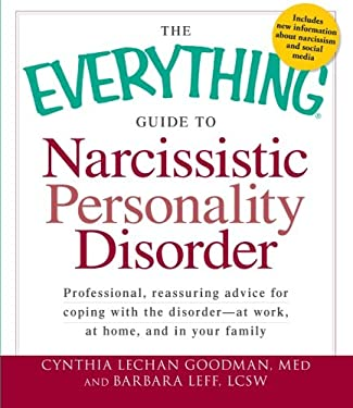 The Everything Guide to Narcissistic Personality Disorder: Professional, Reassuring Advice for Coping with the Disorder - At Work, at Home, and in You 9781440528811