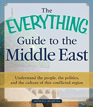 The Everything Guide to the Middle East: Understand the People, the Politics, and the Culture of This Conflicted Region 9781440529016