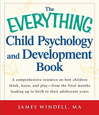 The Everything Child Psychology and Development Book: A Comprehensive Resource on How Children Think, Learn, and Play--From the Final Months Leading U 9781440529337