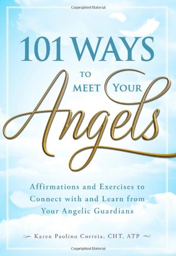 101 Ways to Meet Your Angels: Affirmations and Exercises to Connect with and Learn from Your Angelic Guardians 9781440529818