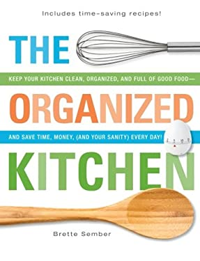 The Organized Kitchen: Keep Your Kitchen Clean, Organized, and Full of Good Food and Save Time, Money, (and Your Sanity) Every Day! 9781440530562