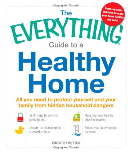The Everything Guide to a Healthy Home: All You Need to Protect Yourself and Your Family from Hidden Household Dangers 9781440530579