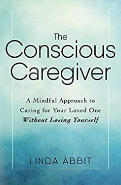The Conscious Caregiver: A Mindful Approach to Caring for Your Loved One Without Losing Yourself