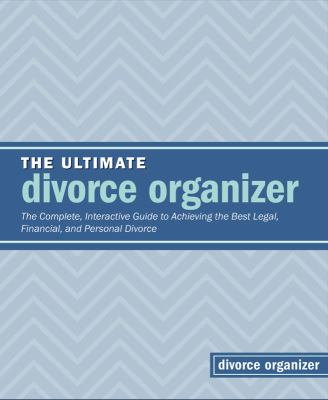 The Ultimate Divorce Organizer: The Complete Interactive Guide to Achieving the Best Legal, Financial, and Personal Divorce 9781441305268