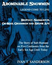 Abominable Snowmen, Legend Comes to Life: Bigfoot, Sasquatch, Oh-Mah, Grassman and Skunk Ape
