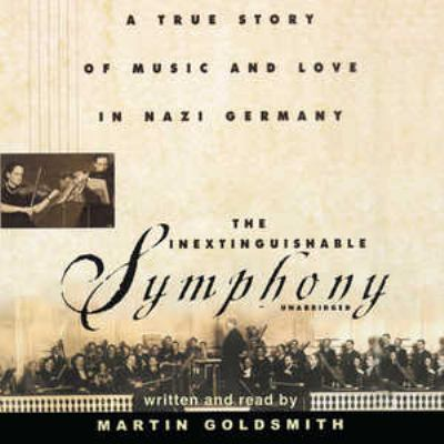 The Inextinguishable Symphony: A True Story of Music and Love in Nazi Germany 9781441718945