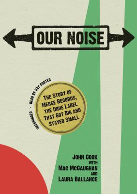 Our Noise: The Story of Merge Records, the Indie Label That Got Big and Stayed Small 9781441727961