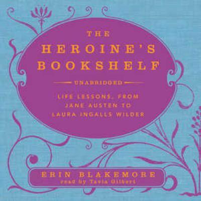 The Heroine's Bookshelf: Life Lessons, from Jane Austen to Laura Ingalls Wilder 9781441761965