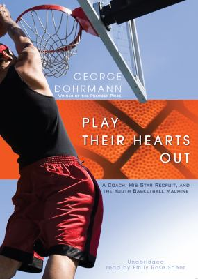 Play Their Hearts Out: A Coach, His Star Recruit, and the Youth Basketball Machine 9781441763341