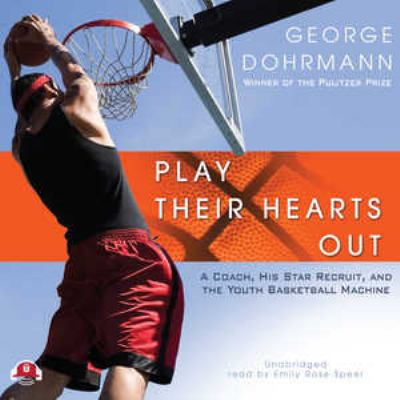 Play Their Hearts Out: A Coach, His Star Recruit, and the Youth Basketball Machine 9781441763372