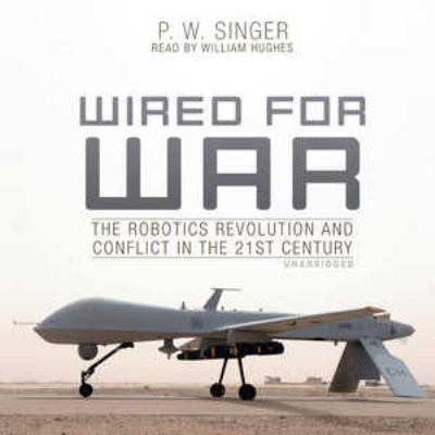 Wired for War: The Robotics Revolution and Conflict in the 21st Century 9781441765925