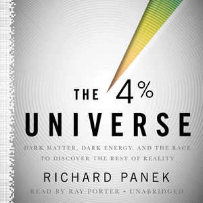 The 4 Percent Universe: Dark Matter, Dark Energy, and the Race to Discover the Rest of Reality 9781441769480