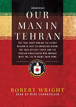 Our Man in Tehran: The True Story behind the Secret Mission to Save Six Americans during the Iran Hostage Crisis and the Foreign Ambassador Who Worked 9781441772671