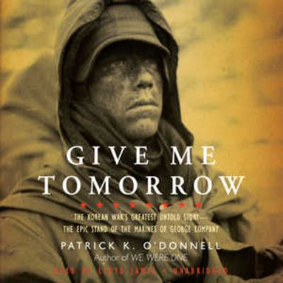 Give Me Tomorrow: The Korean War's Greatest Untold Story-- The Epic Stand of the Marines of George Company 9781441772763