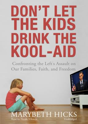 Don't Let the Kids Drink the Kool-Aid: Confronting the Left's Assault on Our Families, Faith, and Freedom 9781441779076