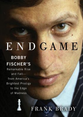 Endgame: Bobby Fischer's Remarkable Rise and Fall--From America's Brightest Prodigy to the Edge of Madness 9781441788573