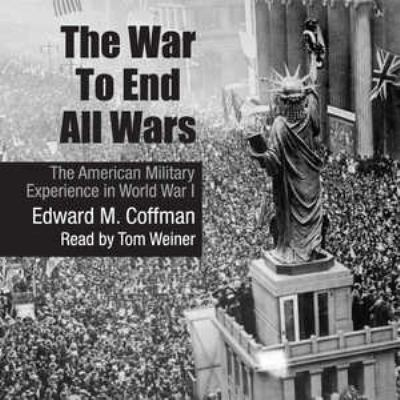 The War to End All Wars: The American Military Experience in World War I 9781441788719
