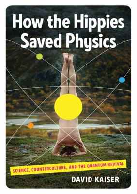 How the Hippies Saved Physics: Science, Counterculture, and the Quantum Revival 9781441789839