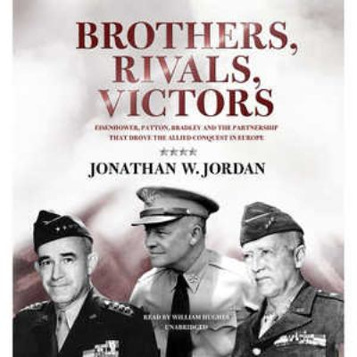 Brothers, Rivals, Victors: Eisenhower, Patton, Bradley, and the Partnership That Drove the Allied Conquest in Europe 9781441794949