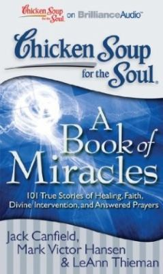 Chicken Soup for the Soul: A Book of Miracles: 101 True Stories of Healing, Faith, Divine Intervention, and Answered Prayers 9781441877819
