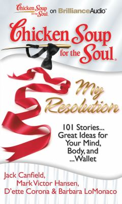 Chicken Soup for the Soul: My Resolution: 101 Stories... Great Ideas for Your Mind, Body, and Wallet
