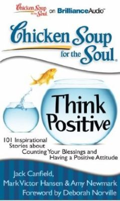 Chicken Soup for the Soul: Think Positive: 101 Inspirational Stories about Counting Your Blessings and Having a Positive Attitude 9781441877833