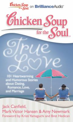 Chicken Soup for the Soul: True Love: 101 Heartwarming and Humorous Stories about Dating, Romance, Love, and Marriage 9781441877840