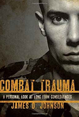Combat Trauma: A Personal Look at Long-Term Consequences - Johnson, James D.