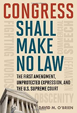 Congress Shall Make No Law: The First Amendment, Unprotected Expression, and the U.S. Supreme Court 9781442205109