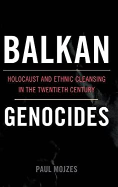 Balkan Genocides: Holocaust and Ethnic Cleansing in the Twentieth Century 9781442206632