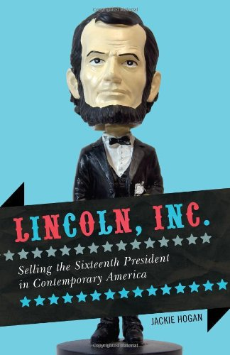 Lincoln, Inc.: Selling the Sixteenth President in Contemporary America 9781442209541