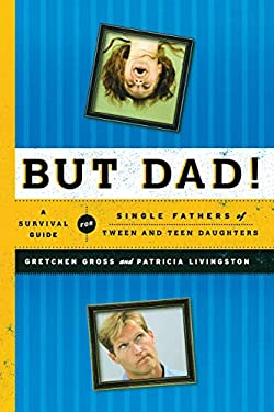 But Dad!: A Survival Guide for Single Fathers of Tween and Teen Daughters 9781442212671
