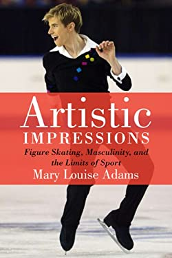 Artistic Impressions: Figure Skating, Masculinity, and the Limits of Sport 9781442611719